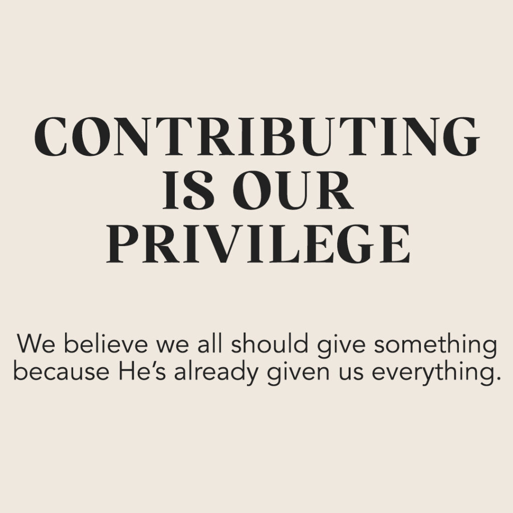 Contributing Is Our Privilege: We believe we all should give something because He's already given us everything.