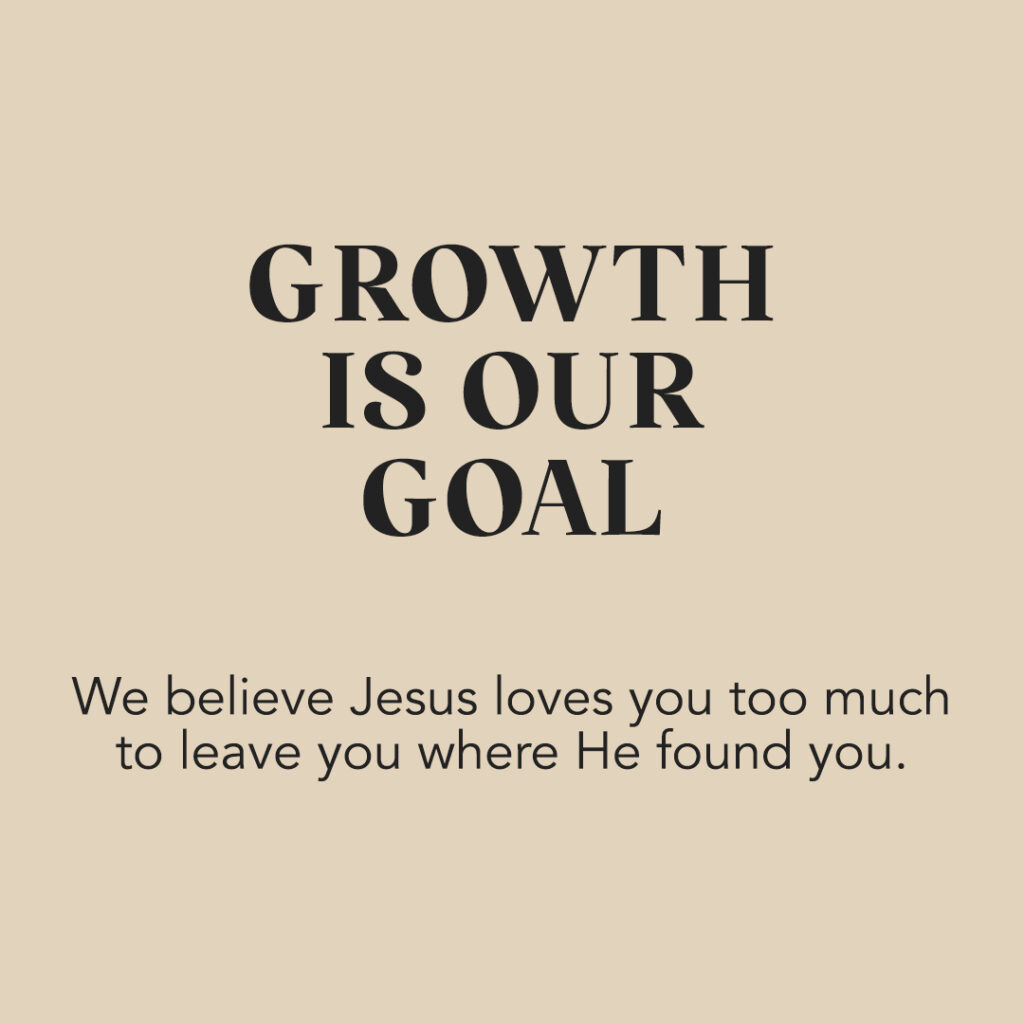 Growth Is Our Goal: We believe Jesus loves you too much to leave you where He found you