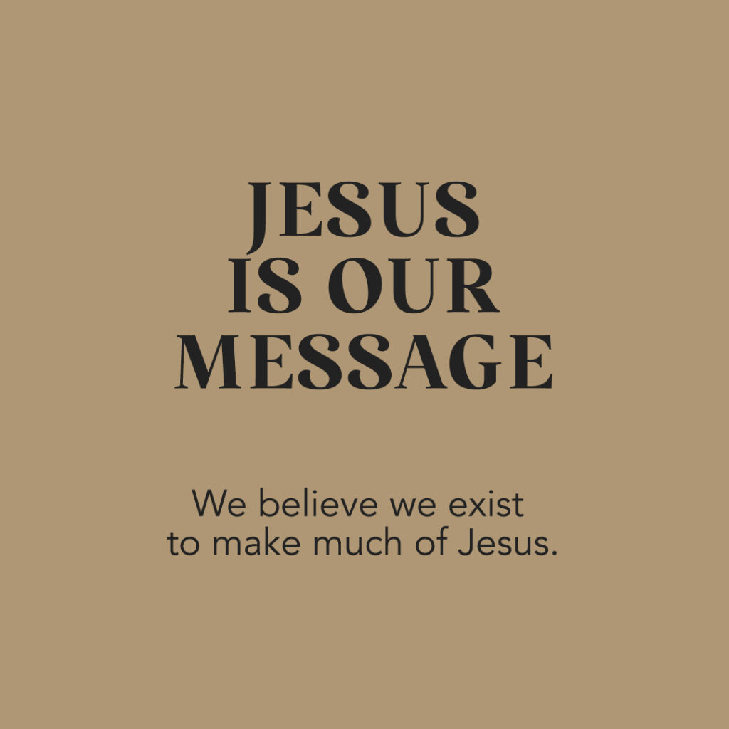 Jesus Is Our Message: We believe we exist to make much of jesus