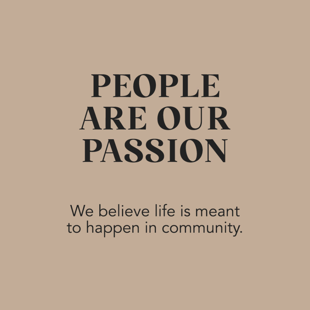 People Are Our Passion: We believe life is meant to happen in community
